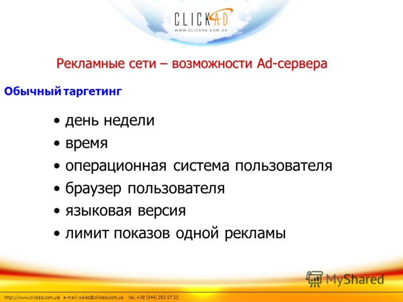 http://www.clickad.com.ua/ e-mail: sales@clickad.com.ua tel. +38 (044) 253 07 23 день недели время операционная система пользователя браузер пользователя языковая версия лимит показов одной рекламы Рекламные сети – возможности Ad-сервера Обычный тарг