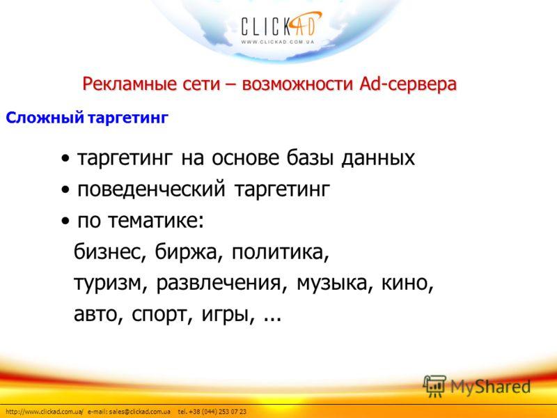 http://www.clickad.com.ua/ e-mail: sales@clickad.com.ua tel. +38 (044) 253 07 23 таргетинг на основе базы данных поведенческий таргетинг по тематике: бизнес, биржа, политика, туризм, развлечения, музыка, кино, авто, спорт, игры,... Рекламные сети – в