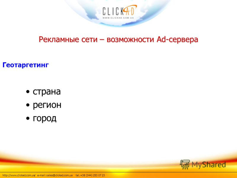 http://www.clickad.com.ua/ e-mail: sales@clickad.com.ua tel. +38 (044) 253 07 23 страна регион город Рекламные сети – возможности Ad-сервера Геотаргетинг