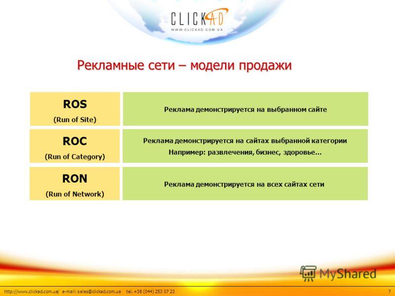 http://www.clickad.com.ua/ e-mail: sales@clickad.com.ua tel. +38 (044) 253 07 23 7 Рекламные сети – модели продажи ROS (Run of Site) Реклама демонстрируется на выбранном сайте ROC (Run of Category) Реклама демонстрируется на сайтах выбранной категори