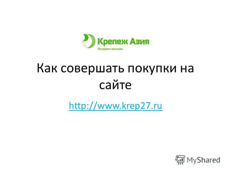 Как совершать покупки на сайте http://www.krep27.ru