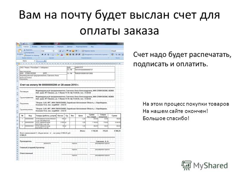 Вам на почту будет выслан счет для оплаты заказа Счет надо будет распечатать, подписать и оплатить. На этом процесс покупки товаров На нашем сайте окончен! Большое спасибо!