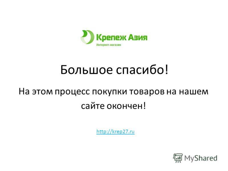 Большое спасибо! На этом процесс покупки товаров на нашем сайте окончен! http://krep27.ru