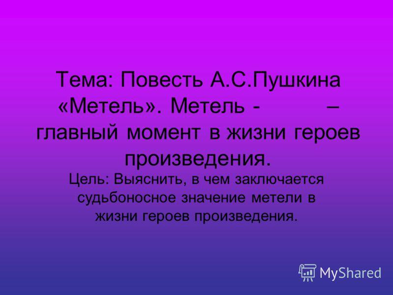 Тема: Повесть А.С.Пушкина «Метель». Метель - – главный момент в жизни героев произведения. Цель: Выяснить, в чем заключается судьбоносное значение метели в жизни героев произведения.
