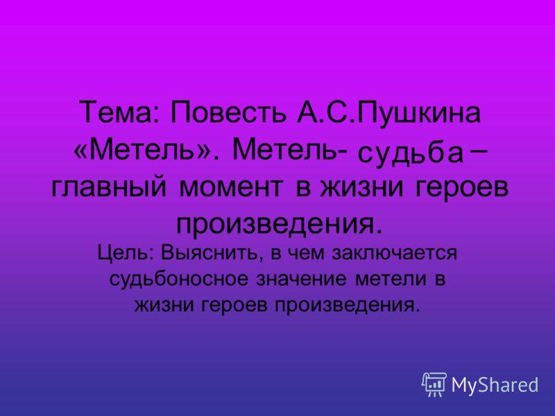 Тема: Повесть А.С.Пушкина «Метель». Метель- – главный момент в жизни героев произведения. Цель: Выяснить, в чем заключается судьбоносное значение метели в жизни героев произведения. суд ь ба