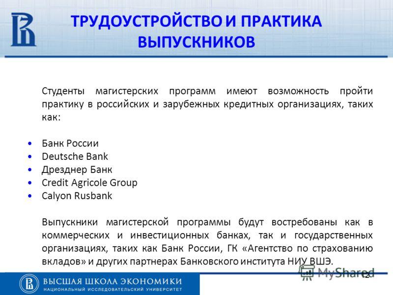12 ТРУДОУСТРОЙСТВО И ПРАКТИКА ВЫПУСКНИКОВ Студенты магистерских программ имеют возможность пройти практику в российских и зарубежных кредитных организациях, таких как: Банк России Deutsche Bank Дрезднер Банк Crеdit Agricole Group Calyon Rusbank Выпус