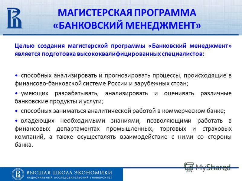 22 Целью создания магистерской программы «Банковский менеджмент» является подготовка высококвалифицированных специалистов: способных анализировать и прогнозировать процессы, происходящие в финансово-банковской системе России и зарубежных стран; умеющ