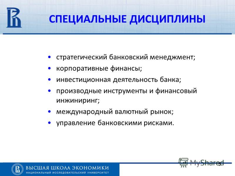 5 стратегический банковский менеджмент; корпоративные финансы; инвестиционная деятельность банка; производные инструменты и финансовый инжиниринг; международный валютный рынок; управление банковскими рисками. СПЕЦИАЛЬНЫЕ ДИСЦИПЛИНЫ
