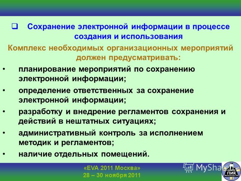 «EVA 2011 Москва» 28 – 30 ноября 2011 Сохранение электронной информации в процессе создания и использования Комплекс необходимых организационных мероприятий должен предусматривать: планирование мероприятий по сохранению электронной информации; опреде