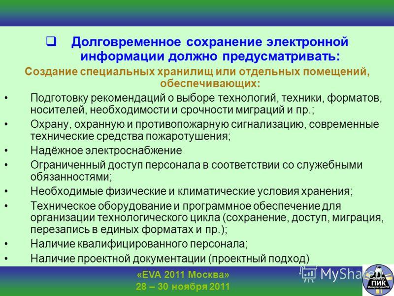 «EVA 2011 Москва» 28 – 30 ноября 2011 Долговременное сохранение электронной информации должно предусматривать: Создание специальных хранилищ или отдельных помещений, обеспечивающих: Подготовку рекомендаций о выборе технологий, техники, форматов, носи