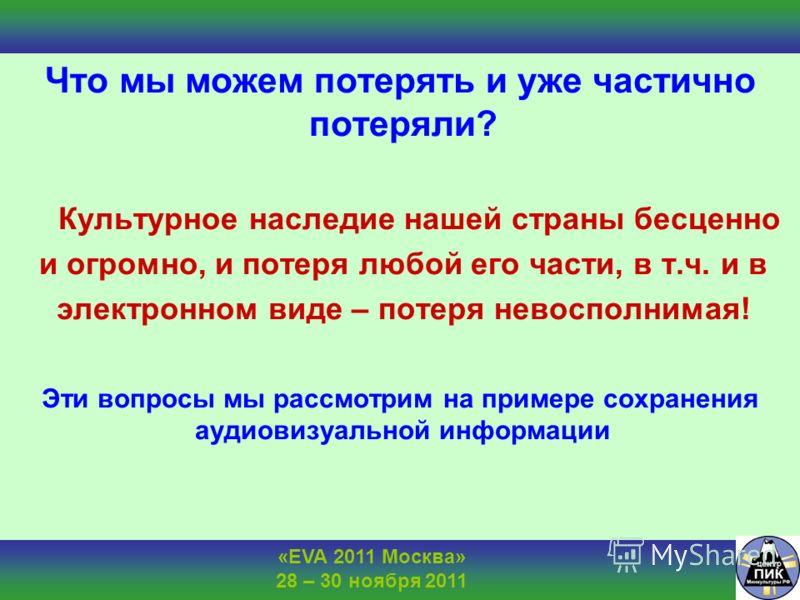 «EVA 2011 Москва» 28 – 30 ноября 2011 Что мы можем потерять и уже частично потеряли? Культурное наследие нашей страны бесценно и огромно, и потеря любой его части, в т.ч. и в электронном виде – потеря невосполнимая! Эти вопросы мы рассмотрим на приме