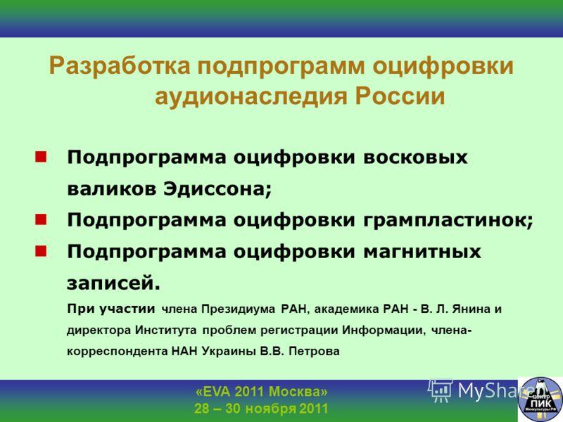 «EVA 2011 Москва» 28 – 30 ноября 2011 Разработка подпрограмм оцифровки аудионаследия России Подпрограмма оцифровки восковых валиков Эдиссона; Подпрограмма оцифровки грампластинок; Подпрограмма оцифровки магнитных записей. При участии члена Президиума
