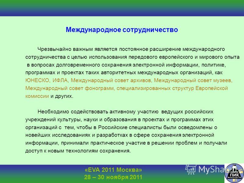 «EVA 2011 Москва» 28 – 30 ноября 2011 Международное сотрудничество Чрезвычайно важным является постоянное расширение международного сотрудничества с целью использования передового европейского и мирового опыта в вопросах долговременного сохранения эл