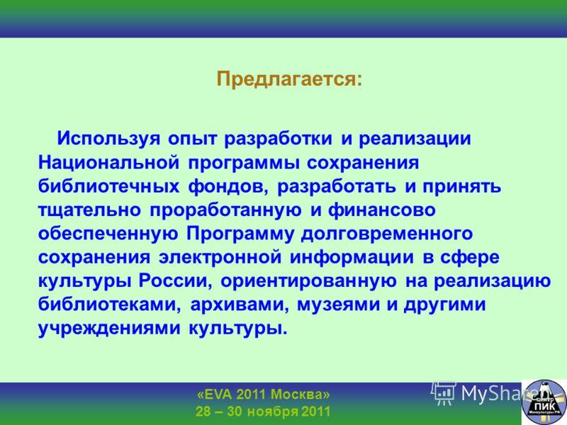 «EVA 2011 Москва» 28 – 30 ноября 2011 Предлагается: Используя опыт разработки и реализации Национальной программы сохранения библиотечных фондов, разработать и принять тщательно проработанную и финансово обеспеченную Программу долговременного сохране