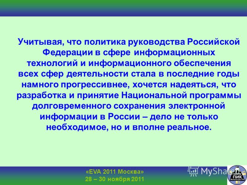 «EVA 2011 Москва» 28 – 30 ноября 2011 Учитывая, что политика руководства Российской Федерации в сфере информационных технологий и информационного обеспечения всех сфер деятельности стала в последние годы намного прогрессивнее, хочется надеяться, что