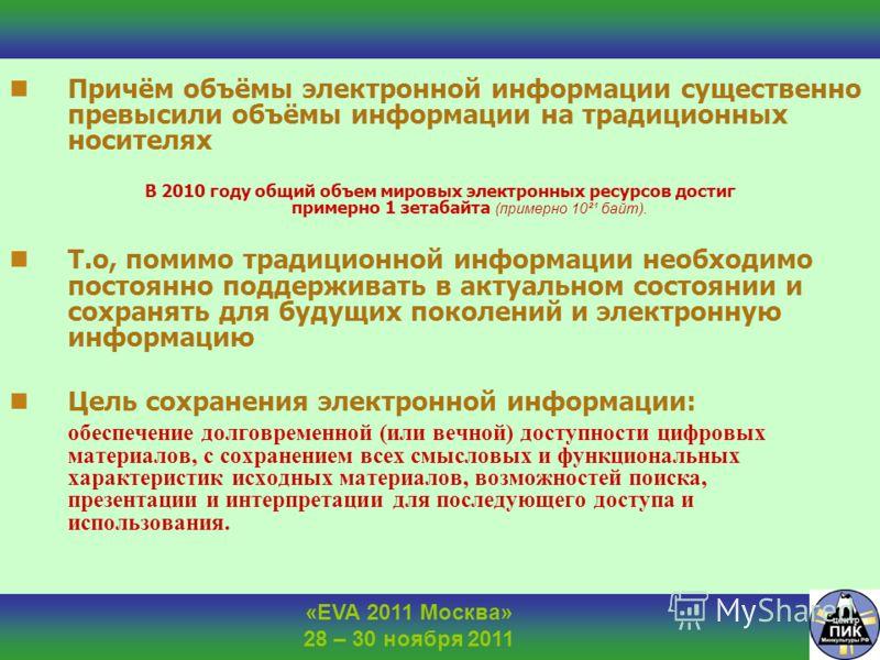 «EVA 2011 Москва» 28 – 30 ноября 2011 Причём объёмы электронной информации существенно превысили объёмы информации на традиционных носителях В 2010 году общий объем мировых электронных ресурсов достиг примерно 1 зетабайта (примерно 10²¹ байт). Т.о, п