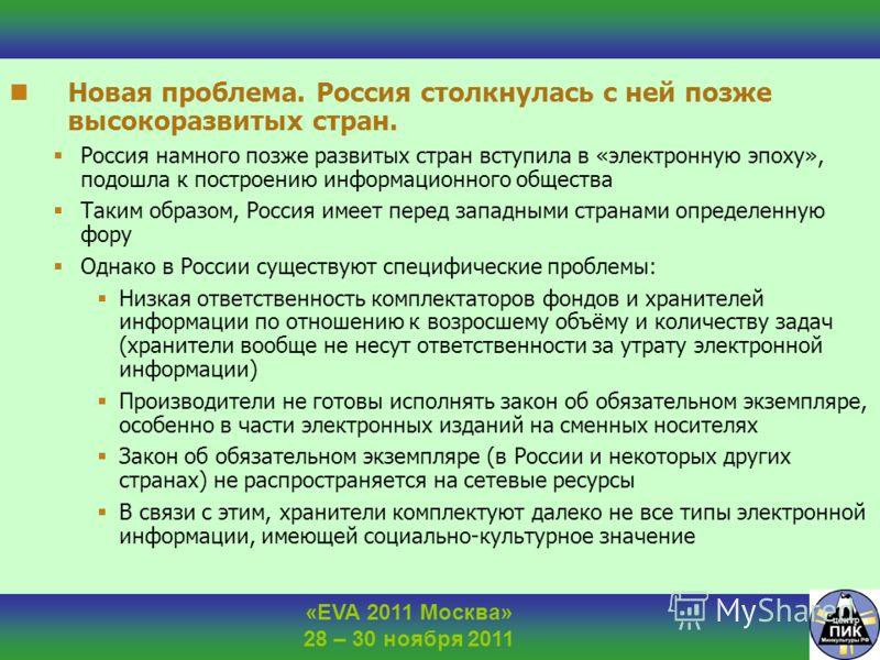 «EVA 2011 Москва» 28 – 30 ноября 2011 Новая проблема. Россия столкнулась с ней позже высокоразвитых стран. Россия намного позже развитых стран вступила в «электронную эпоху», подошла к построению информационного общества Таким образом, Россия имеет п