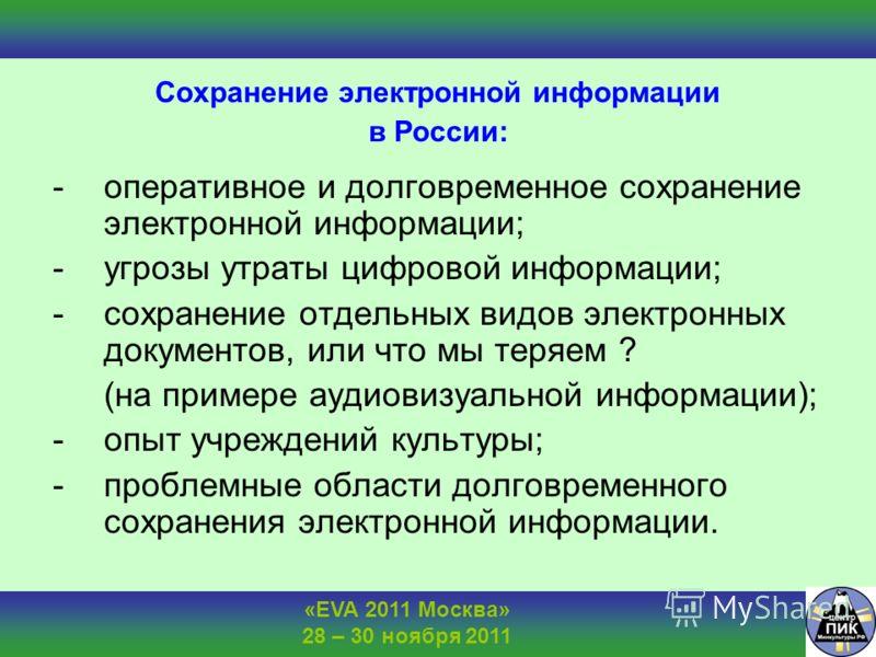 «EVA 2011 Москва» 28 – 30 ноября 2011 Сохранение электронной информации в России: -оперативное и долговременное сохранение электронной информации; -угрозы утраты цифровой информации; -сохранение отдельных видов электронных документов, или что мы теря