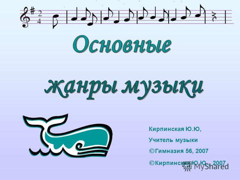Кирпинская Ю.Ю, Учитель музыки © Гимназия 56, 2007 © Кирпинская Ю.Ю., 2007
