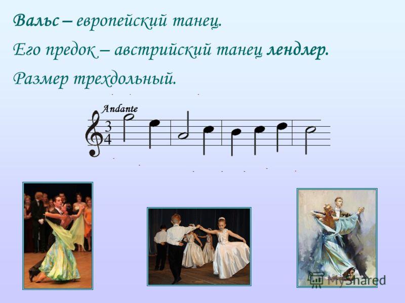 Вальс – европейский танец. Его предок – австрийский танец лендлер. Размер трехдольный. Andante