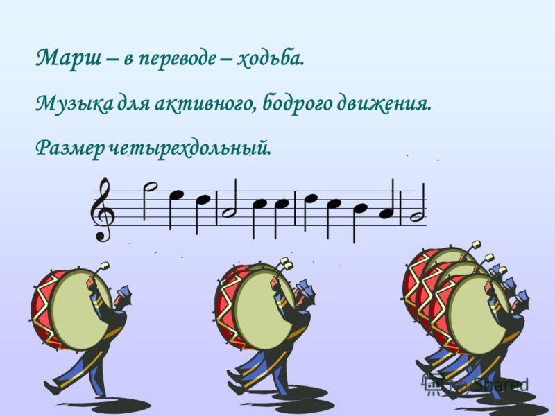 Марш – в переводе – ходьба. Музыка для активного, бодрого движения. Размер четырехдольный.