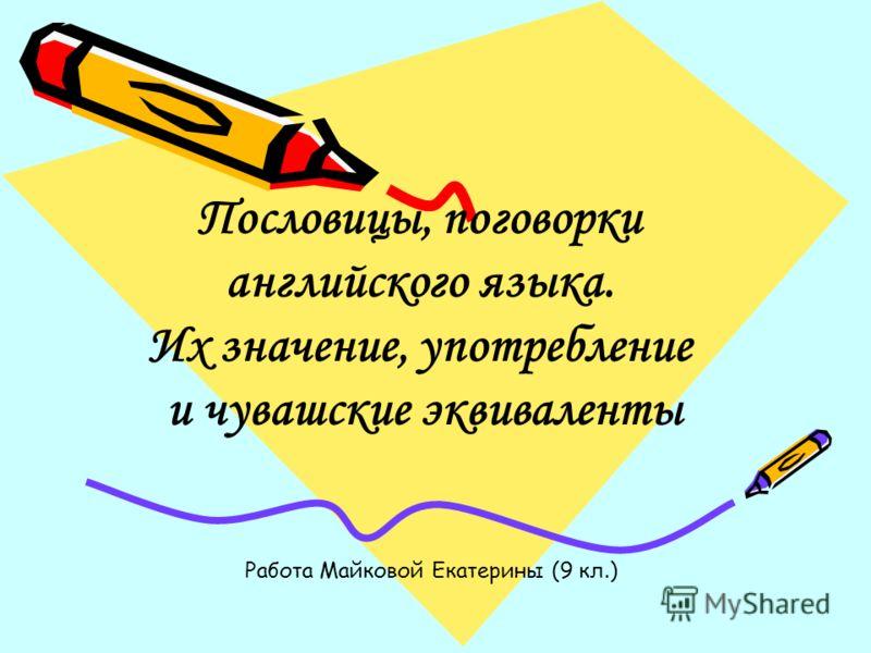 Пословицы, поговорки английского языка. Их значение, употребление и чувашские эквиваленты Работа Майковой Екатерины (9 кл.)