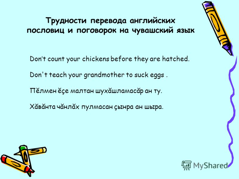 Трудности перевода английских пословиц и поговорок на чувашский язык Dont count your chickens before they are hatched. Don't teach your grandmother to suck eggs. Пĕлмен ĕçе малтан шухăшламасăр ан ту. Хăвăнта чăнлăх пулмасан çынра ан шыра.