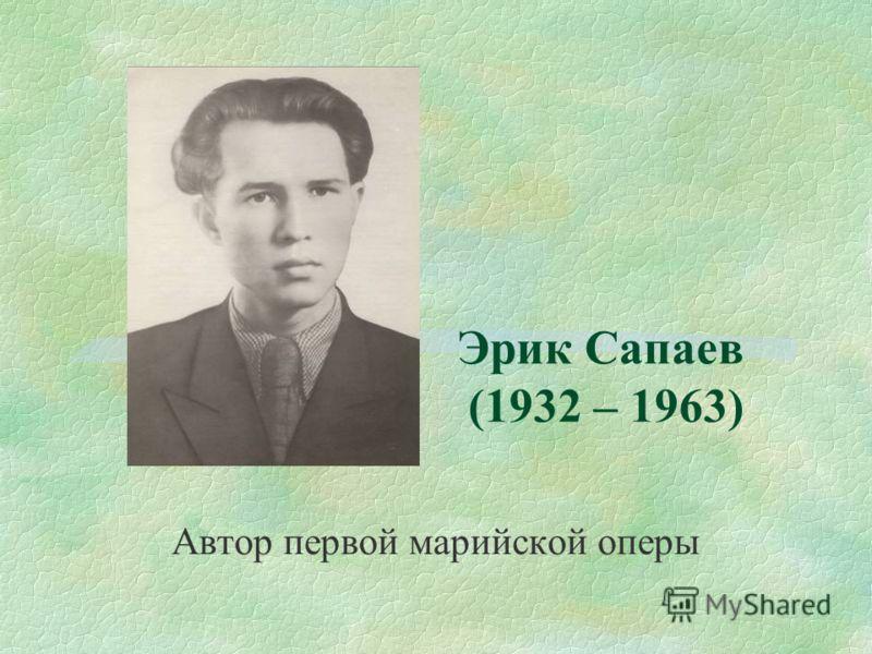Эрик Сапаев (1932 – 1963) Автор первой марийской оперы