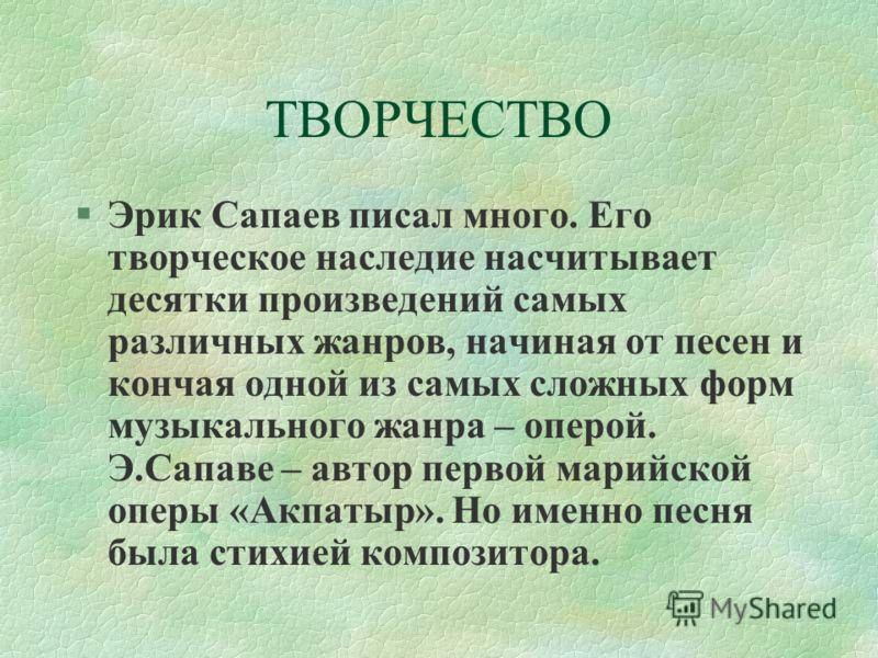 ТВОРЧЕСТВО §Эрик Сапаев писал много. Его творческое наследие насчитывает десятки произведений самых различных жанров, начиная от песен и кончая одной из самых сложных форм музыкального жанра – оперой. Э.Сапаве – автор первой марийской оперы «Акпатыр»