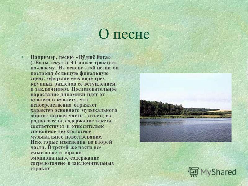 О песне §Например, песню «Вÿдшö йога» («Воды текут») Э.Сапаев трактует по-своему. На основе этой песни он построил большую финальную сцену, оформив ее в виде трех крупных разделов со вступлением и заключением. Последовательное нарастание динамики иде