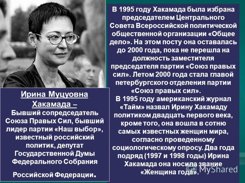 В 1995 году Хакамада была избрана председателем Центрального Совета Всероссийской политической общественной организации «Общее дело». На этом посту она оставалась до 2000 года, пока не перешла на должность заместителя председателя партии «Союз правых