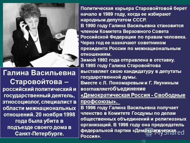 Политическая карьера Старовойтовой берет начало в 1989 году, когда ее избирают народным депутатом СССР. В 1990 году Галина Васильевна становится членом Комитета Верховного Совета Российской Федерации по правам человека. Через год ее назначают советни