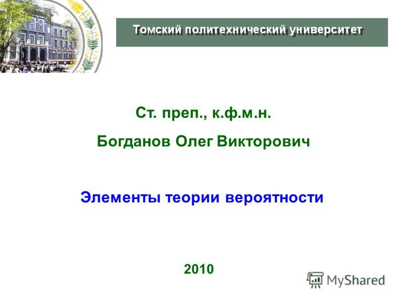 Ст. преп., к.ф.м.н. Богданов Олег Викторович 2010 Элементы теории вероятности