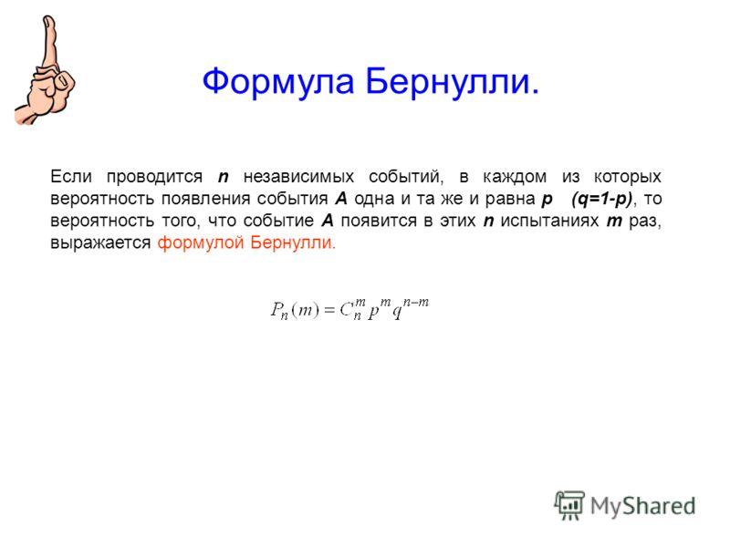 Формула Бернулли. Если проводится n независимых событий, в каждом из которых вероятность появления события А одна и та же и равна р (q=1-p), то вероятность того, что событие А появится в этих n испытаниях m раз, выражается формулой Бернулли.