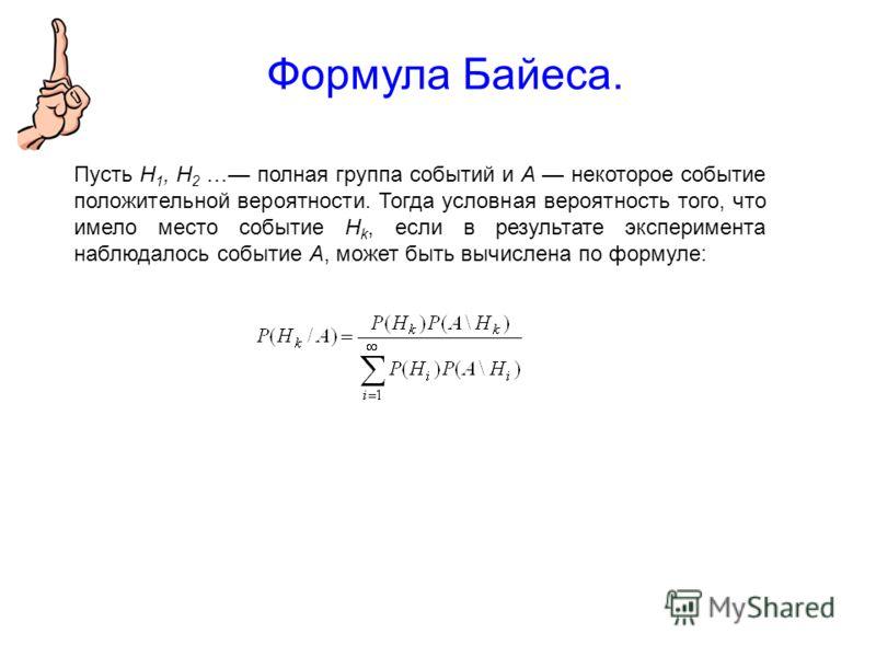 Формула Байеса. Пусть Н 1, Н 2 … полная группа событий и A некоторое событие положительной вероятности. Тогда условная вероятность того, что имело место событие Н k, если в результате эксперимента наблюдалось событие A, может быть вычислена по формул