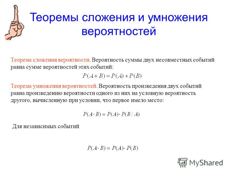 Теорема сложения вероятности. Вероятность суммы двух несовместных событий равна сумме вероятностей этих событий: Теорема умножения вероятностей. Вероятность произведения двух событий равна произведению вероятности одного из них на условную вероятност