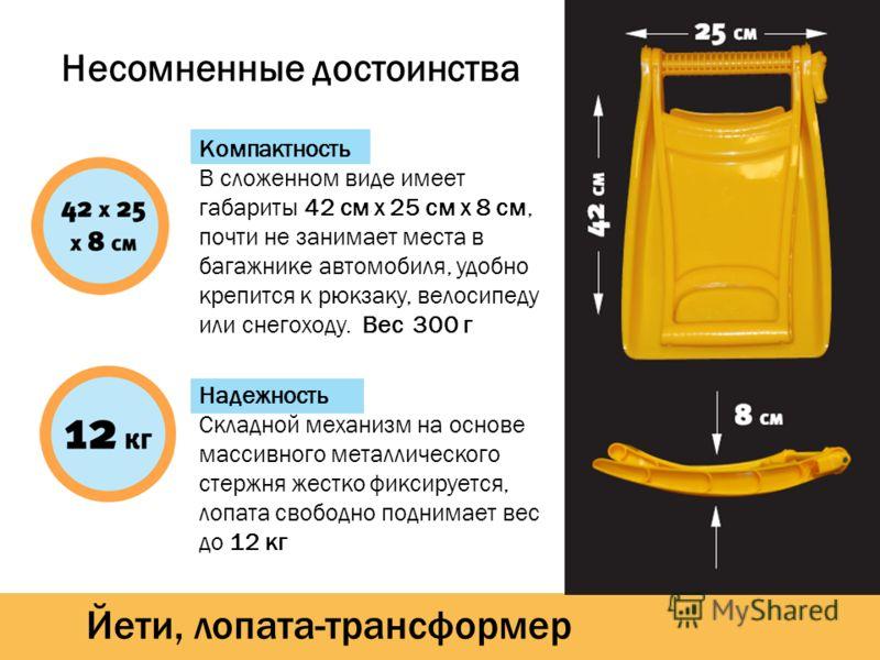 Йети, лопата-трансформер Несомненные достоинства Компактность В сложенном виде имеет габариты 42 см х 25 см х 8 см, почти не занимает места в багажнике автомобиля, удобно крепится к рюкзаку, велосипеду или снегоходу. Вес 300 г Надежность Складной мех