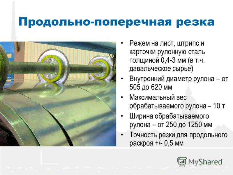 Продольно-поперечная резка Режем на лист, штрипс и карточки рулонную сталь толщиной 0,4-3 мм (в т.ч. давальческое сырье) Внутренний диаметр рулона – от 505 до 620 мм Максимальный вес обрабатываемого рулона – 10 т Ширина обрабатываемого рулона – от 25