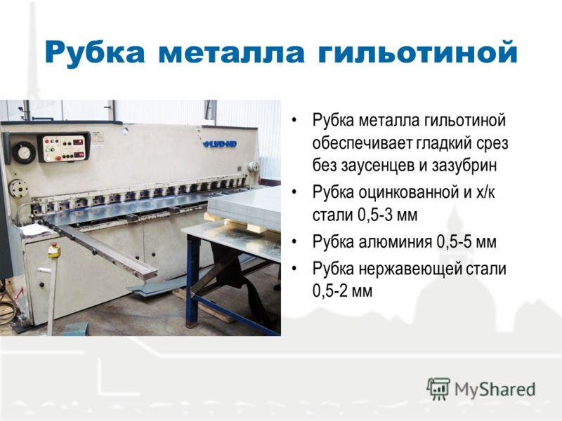 Рубка металла гильотиной Рубка металла гильотиной обеспечивает гладкий срез без заусенцев и зазубрин Рубка оцинкованной и х/к стали 0,5-3 мм Рубка алюминия 0,5-5 мм Рубка нержавеющей стали 0,5-2 мм