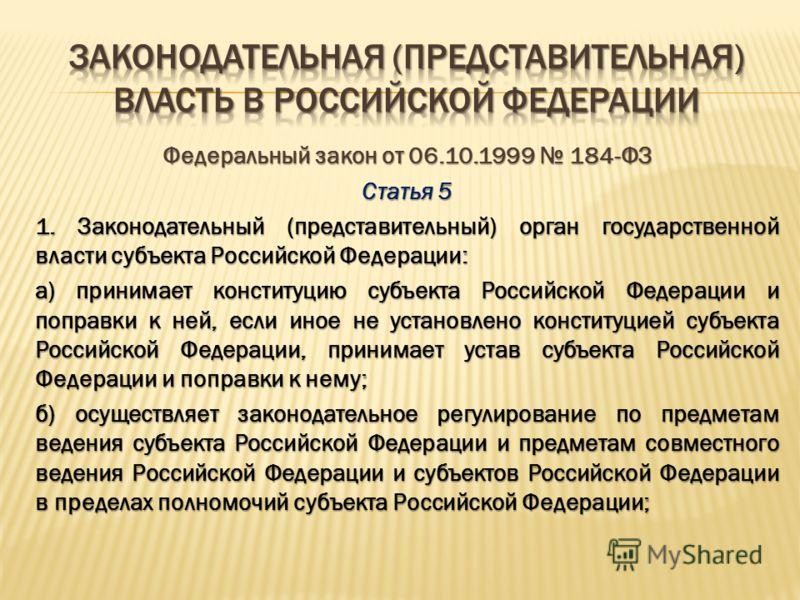 Федеральный закон от 06.10.1999 184-ФЗ Основные полномочия законодательного (представительного) органа государственной власти субъекта Российской Федерации Статья 5