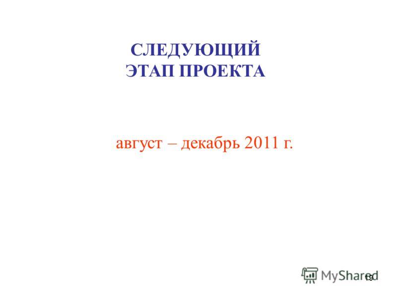 19 август – декабрь 2011 г. СЛЕДУЮЩИЙ ЭТАП ПРОЕКТА