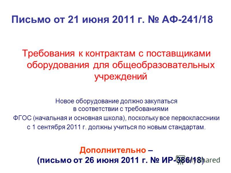 Письмо от 21 июня 2011 г. АФ-241/18 Требования к контрактам с поставщиками оборудования для общеобразовательных учреждений Новое оборудование должно закупаться в соответствии с требованиями ФГОС (начальная и основная школа), поскольку все первоклассн