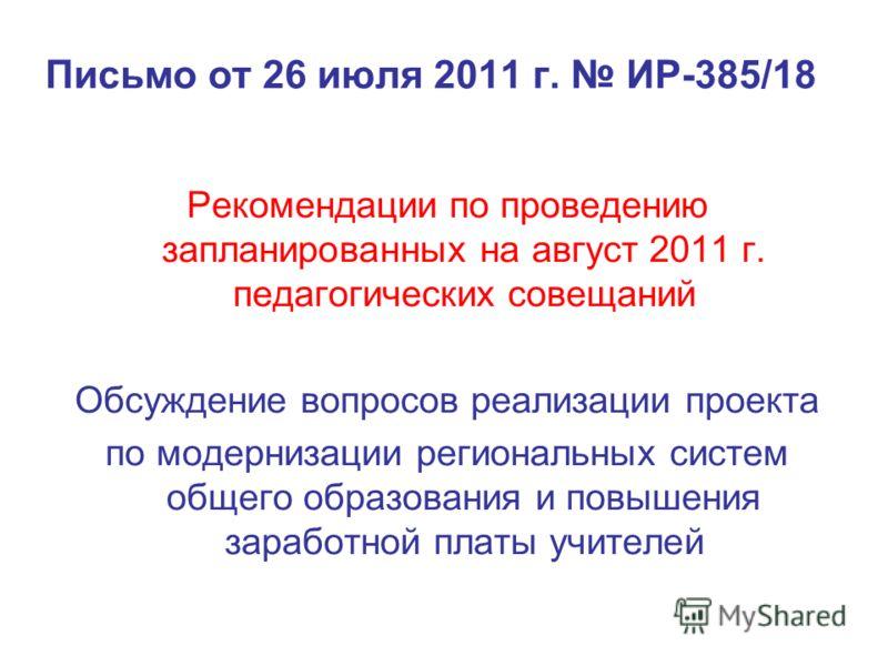 Письмо от 26 июля 2011 г. ИР-385/18 Рекомендации по проведению запланированных на август 2011 г. педагогических совещаний Обсуждение вопросов реализации проекта по модернизации региональных систем общего образования и повышения заработной платы учите