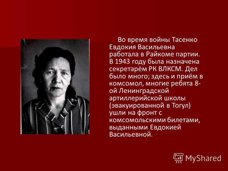 Во время войны Тасенко Евдокия Васильевна работала в Райкоме партии. В 1943 году была назначена секретарём РК ВЛКСМ. Дел было много; здесь и приём в комсомол, многие ребята 8- ой Ленинградской артиллерийской школы (эвакуированной в Тогул) ушли на фро