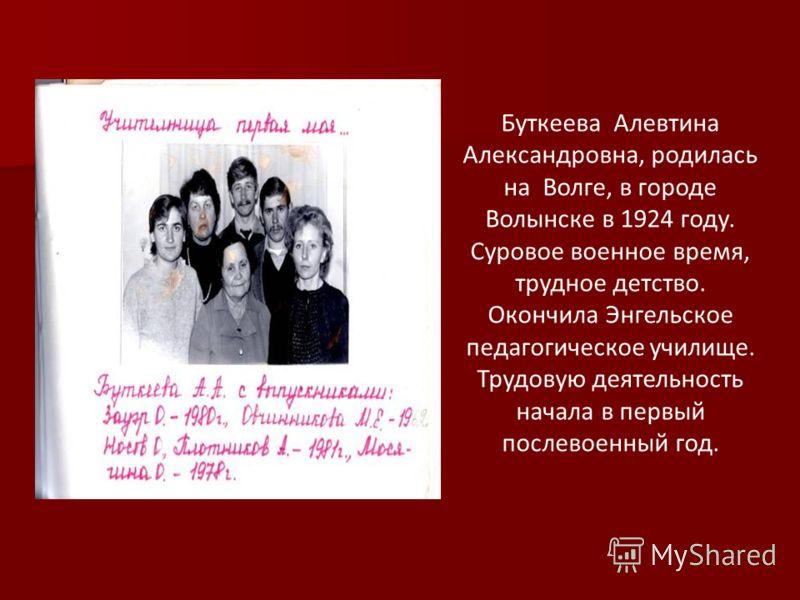 Буткеева Алевтина Александровна, родилась на Волге, в городе Волынске в 1924 году. Суровое военное время, трудное детство. Окончила Энгельское педагогическое училище. Трудовую деятельность начала в первый послевоенный год.