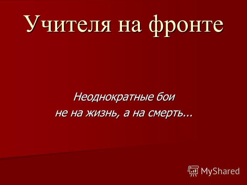 Учителя на фронте Неоднократные бои не на жизнь, а на смерть...