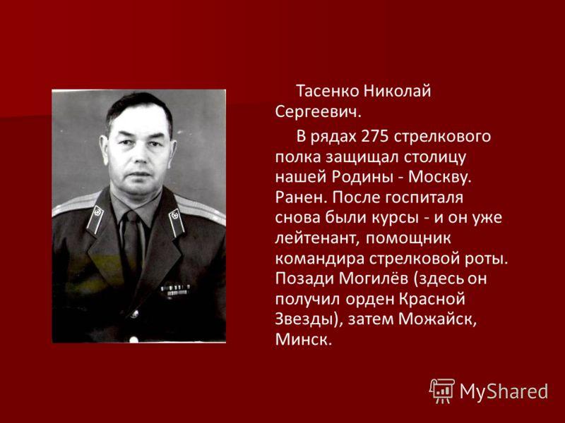 Тасенко Николай Сергеевич. В рядах 275 стрелкового полка защищал столицу нашей Родины - Москву. Ранен. После госпиталя снова были курсы - и он уже лейтенант, помощник командира стрелковой роты. Позади Могилёв (здесь он получил орден Красной Звезды),