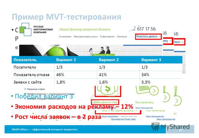 WebProfiters эффективный интернет-маркетинг Сравнивалось расположение элементов и контент: Руб. или $, «Получить деньги» или «Оставить заявку», «Истории успеха» или «Даем деньги под» Пример MVT-тестирования 10 Победил вариант 3 Экономия расходов на р