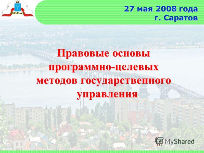 27 мая 2008 года г. Саратов Правовые основы программно-целевых методов государственного управления