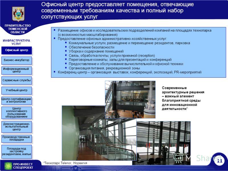 11 ПРО-ИНВЕСТ СПЕЦПРОЕКТ ПРАВИТЕЛЬСТВО ТЮМЕНСКОЙ ОБЛАСТИ Офисный центр предоставляет помещения, отвечающие современным требованиям качества и полный набор сопутствующих услуг *Технопарк Telenor, Норвегия Офисный центр Бизнес-инкубатор Информационный
